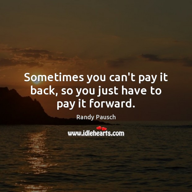Sometimes you can't pay it back, so you just have to pay it forward. Image