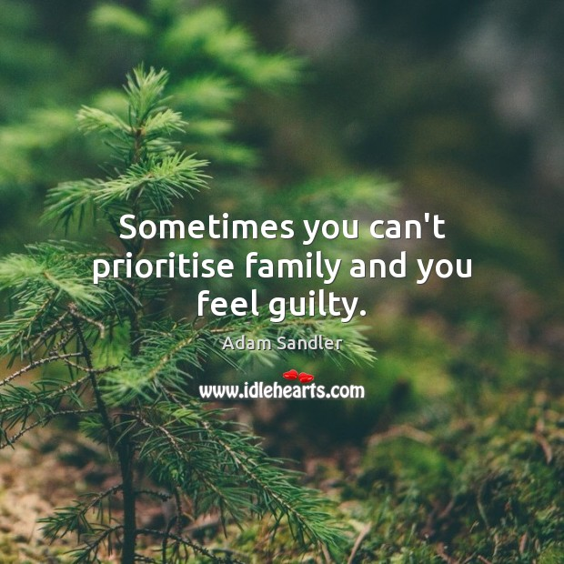 Sometimes you can't prioritise family and you feel guilty. Adam Sandler Picture Quote