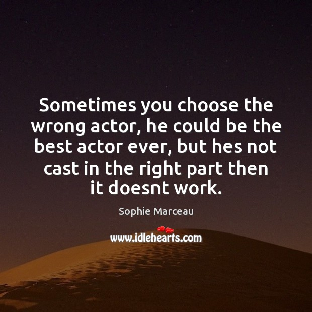Sometimes you choose the wrong actor, he could be the best actor Sophie Marceau Picture Quote