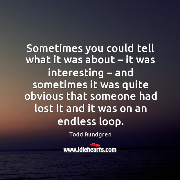 Sometimes you could tell what it was about – it was interesting – and sometimes it was quite obvious Todd Rundgren Picture Quote