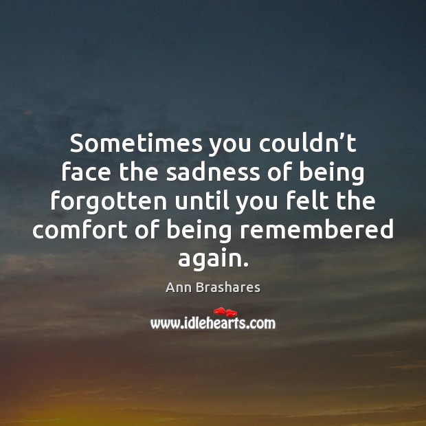 Image, Sometimes you couldn't face the sadness of being forgotten until you