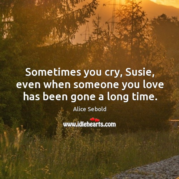 Sometimes you cry, Susie, even when someone you love has been gone a long time. Image