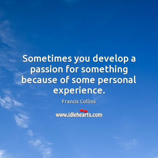Sometimes you develop a passion for something because of some personal experience. Francis Collins Picture Quote