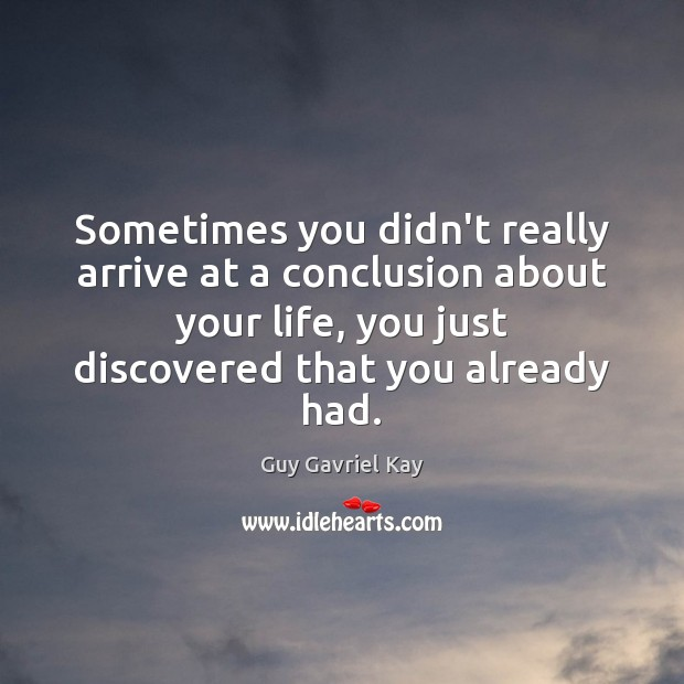 Sometimes you didn't really arrive at a conclusion about your life, you Guy Gavriel Kay Picture Quote