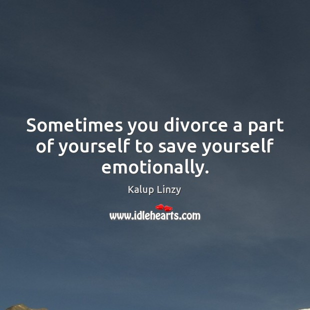 Sometimes you divorce a part of yourself to save yourself emotionally. Kalup Linzy Picture Quote