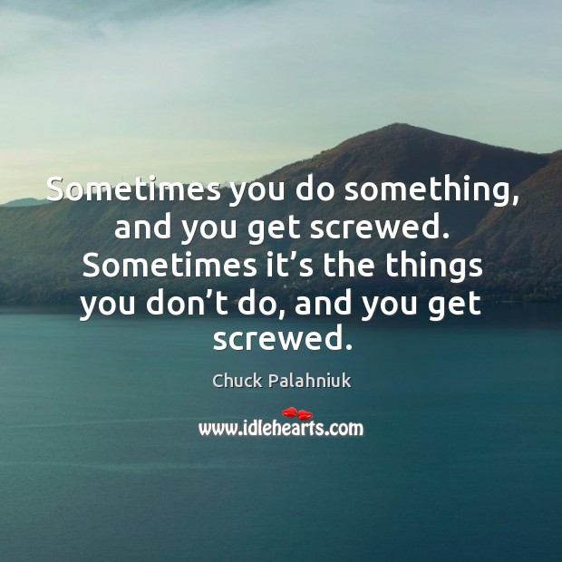 Sometimes you do something, and you get screwed. Image