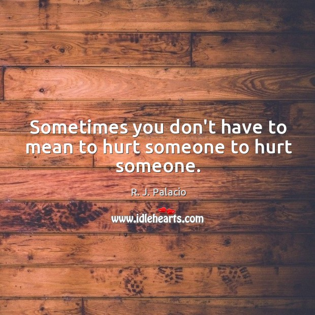 Sometimes you don't have to mean to hurt someone to hurt someone. Image