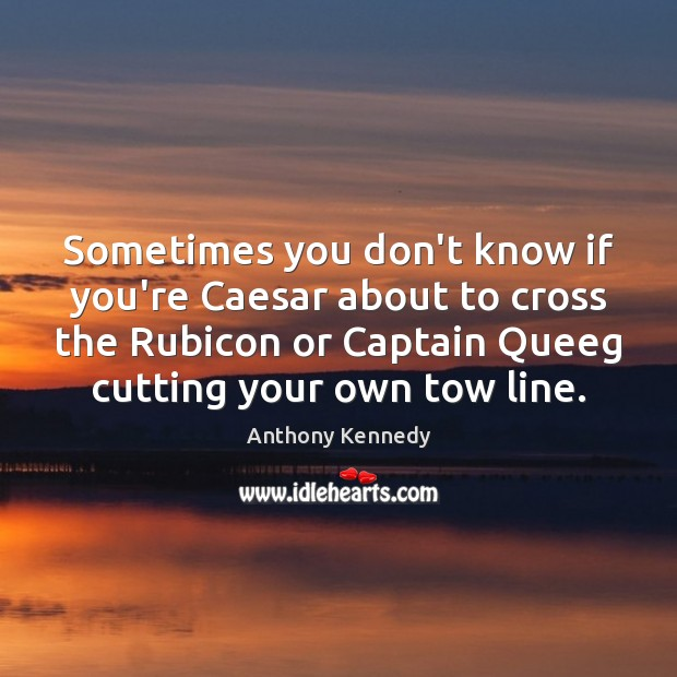 Sometimes you don't know if you're Caesar about to cross the Rubicon Image