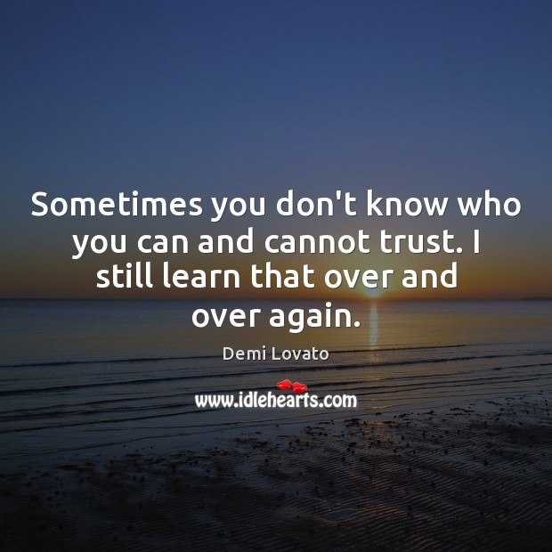 Sometimes you don't know who you can and cannot trust. I still Demi Lovato Picture Quote