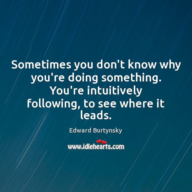 Sometimes you don't know why you're doing something. You're intuitively following, to Image