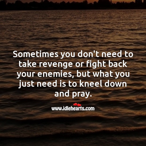 Sometimes you don't need to take revenge or fight back your enemies. Prayer Quotes