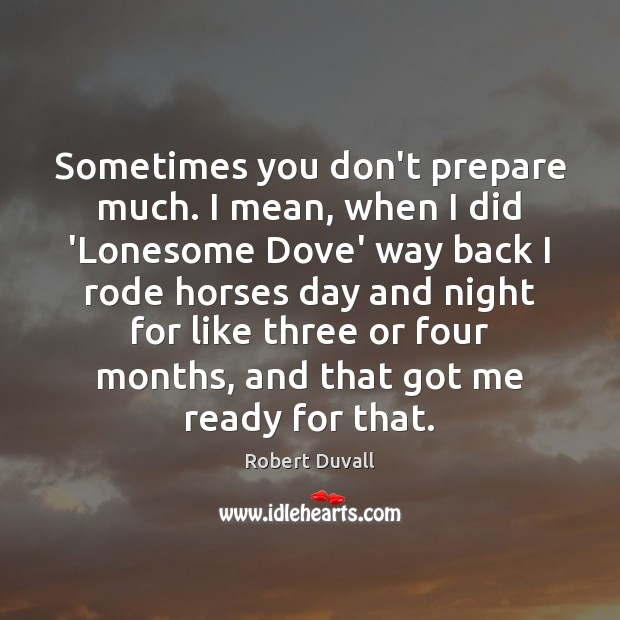 Sometimes you don't prepare much. I mean, when I did 'Lonesome Dove' Robert Duvall Picture Quote