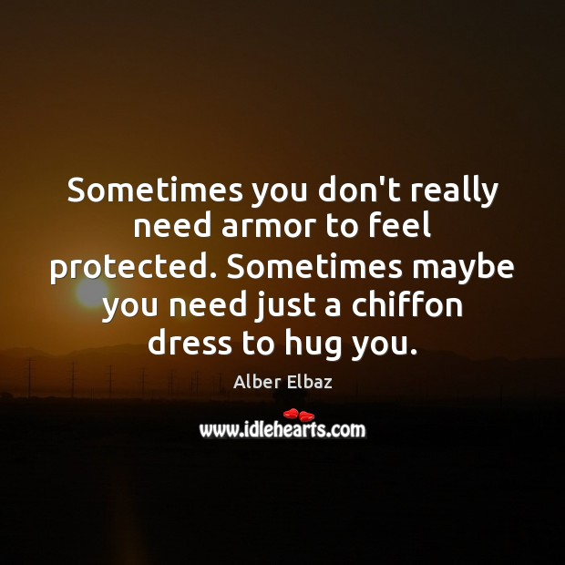 Sometimes you don't really need armor to feel protected. Sometimes maybe you Hug Quotes Image