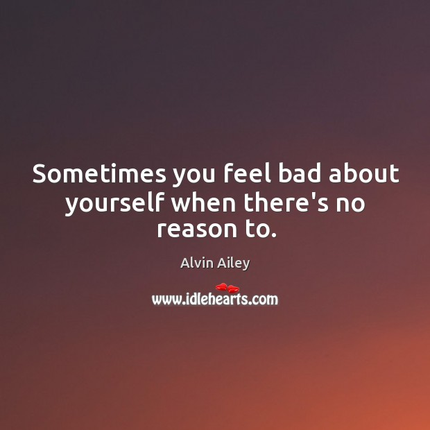 Sometimes you feel bad about yourself when there's no reason to. Alvin Ailey Picture Quote