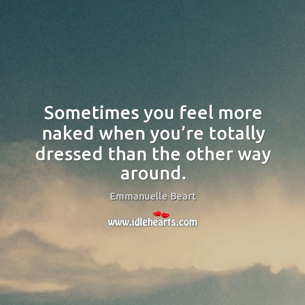 Sometimes you feel more naked when you're totally dressed than the other way around. Emmanuelle Beart Picture Quote