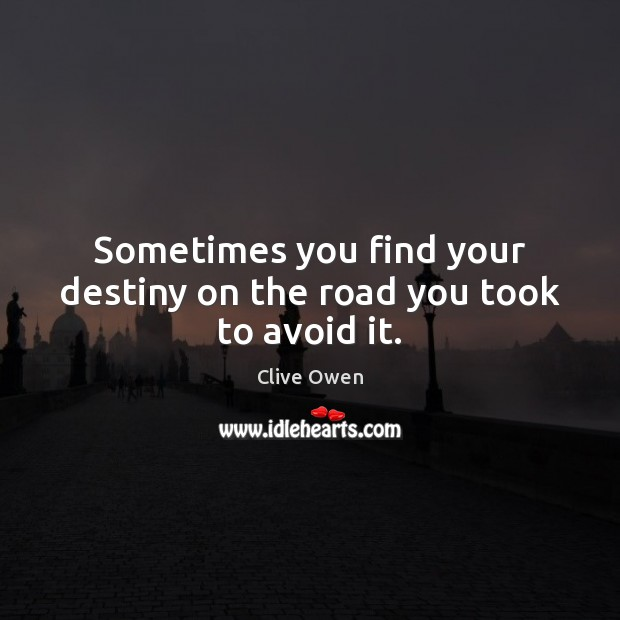 Sometimes you find your destiny on the road you took to avoid it. Clive Owen Picture Quote