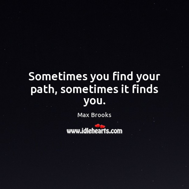 Sometimes you find your path, sometimes it finds you. Max Brooks Picture Quote