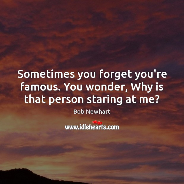 Sometimes you forget you're famous. You wonder, Why is that person staring at me? Bob Newhart Picture Quote