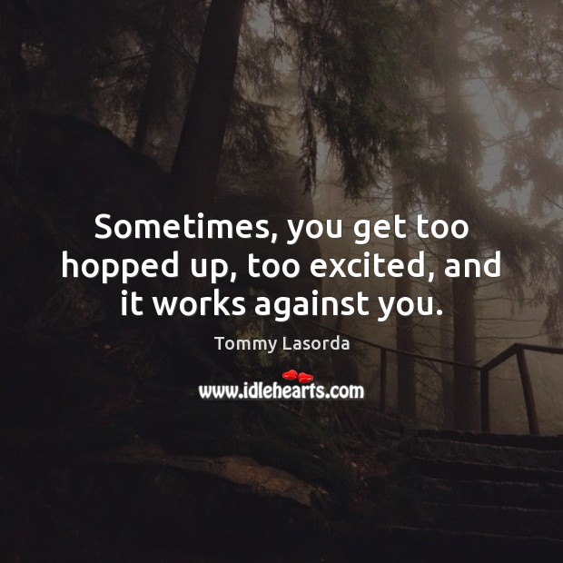 Sometimes, you get too hopped up, too excited, and it works against you. Image