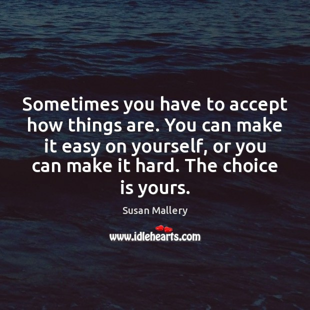 Sometimes you have to accept how things are. You can make it Susan Mallery Picture Quote