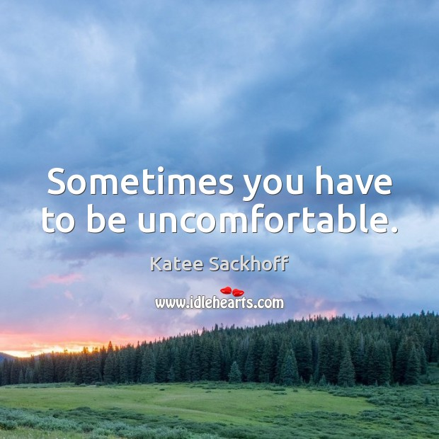 Sometimes you have to be uncomfortable. Katee Sackhoff Picture Quote
