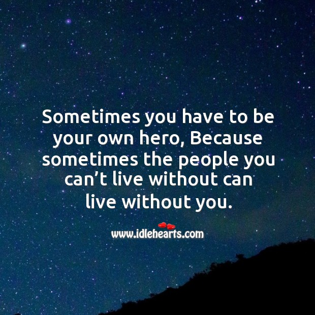 Sometimes you have to be your own hero, because sometimes the people you can't live Image