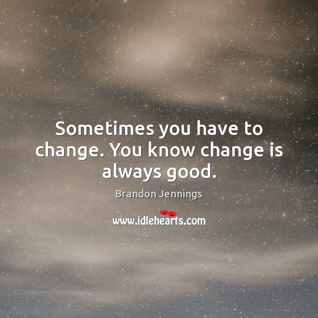 Image, Sometimes you have to change. You know change is always good.