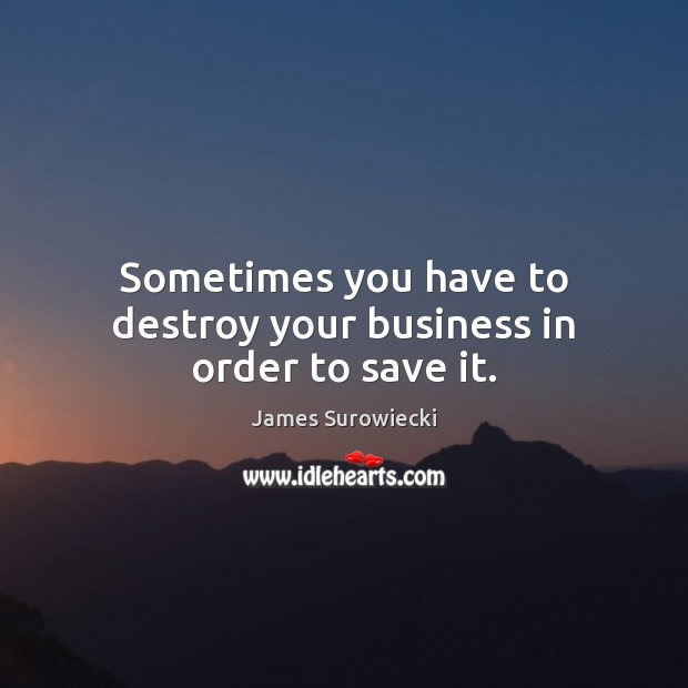 Sometimes you have to destroy your business in order to save it. James Surowiecki Picture Quote