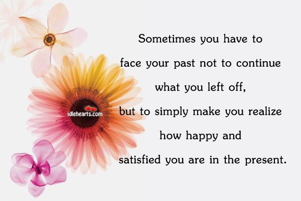 Sometimes You Have To Face Your Past, To See How Happy You Are Now