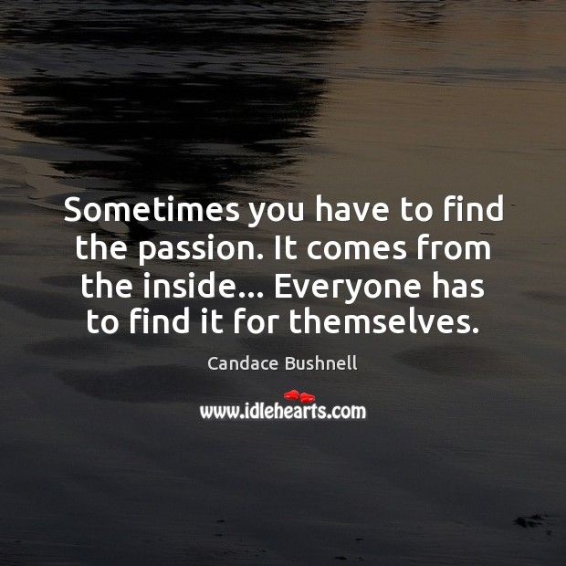 Sometimes you have to find the passion. It comes from the inside… Candace Bushnell Picture Quote