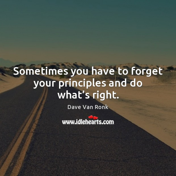 Sometimes you have to forget your principles and do what's right. Dave Van Ronk Picture Quote