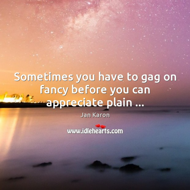 Sometimes you have to gag on fancy before you can appreciate plain … Jan Karon Picture Quote
