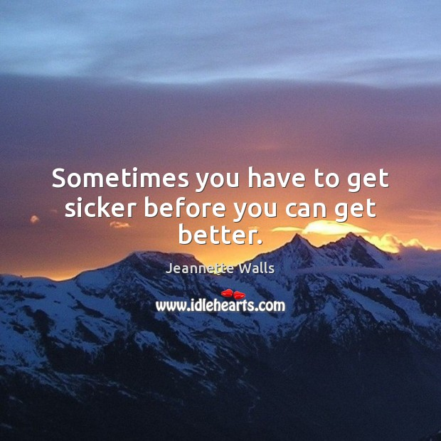 Sometimes you have to get sicker before you can get better. Image