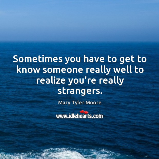 Sometimes you have to get to know someone really well to realize you're really strangers. Mary Tyler Moore Picture Quote