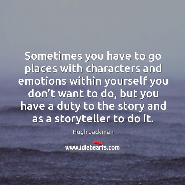 Sometimes you have to go places with characters and emotions within yourself you don't want to do Image