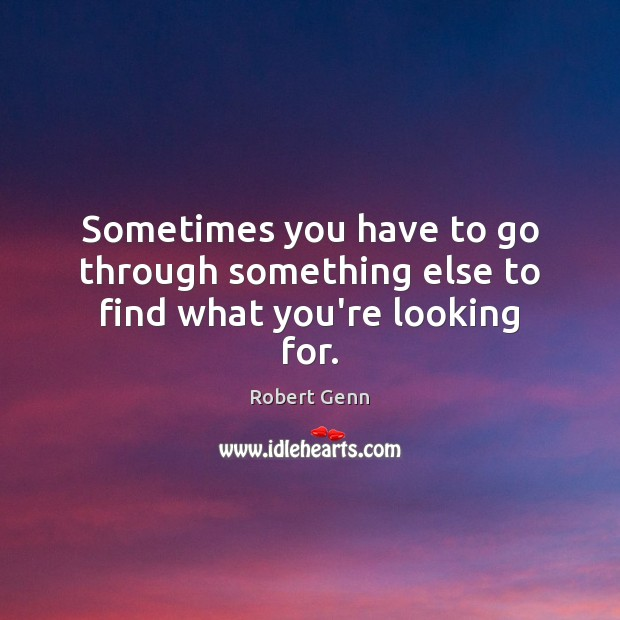 Sometimes you have to go through something else to find what you're looking for. Image