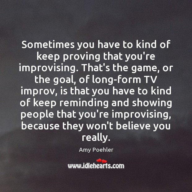 Sometimes you have to kind of keep proving that you're improvising. That's Amy Poehler Picture Quote