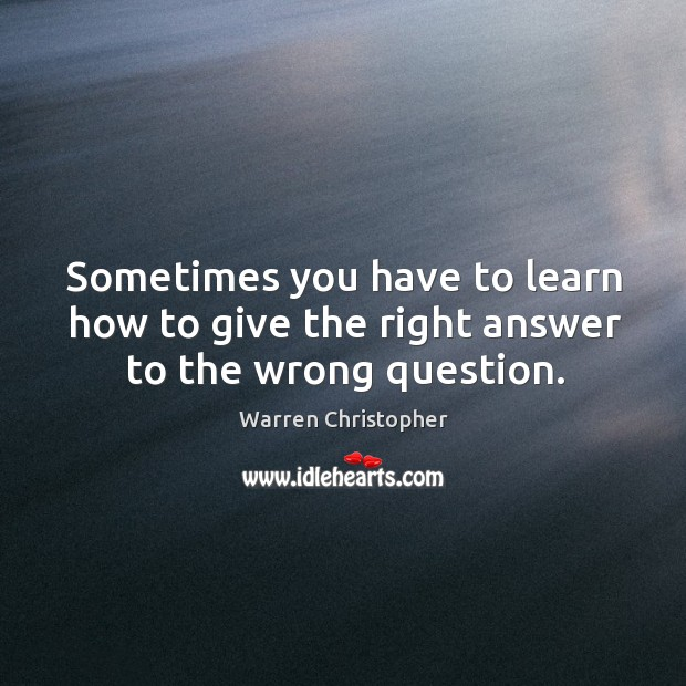 Sometimes you have to learn how to give the right answer to the wrong question. Warren Christopher Picture Quote