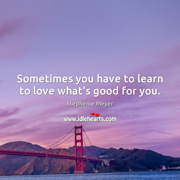Sometimes you have to learn to love what's good for you. Image
