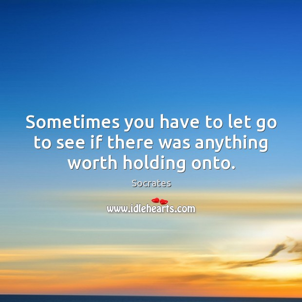 Sometimes you have to let go to see if there was anything worth holding onto. Image