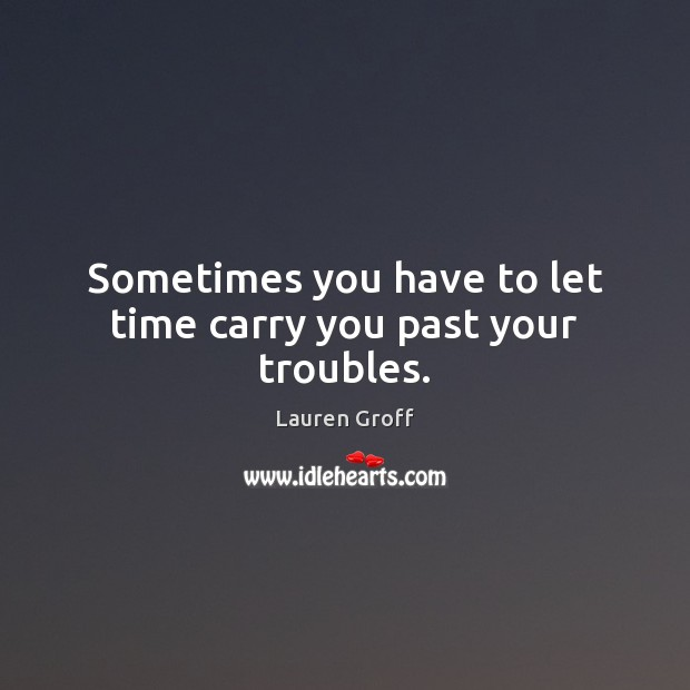 Sometimes you have to let time carry you past your troubles. Lauren Groff Picture Quote