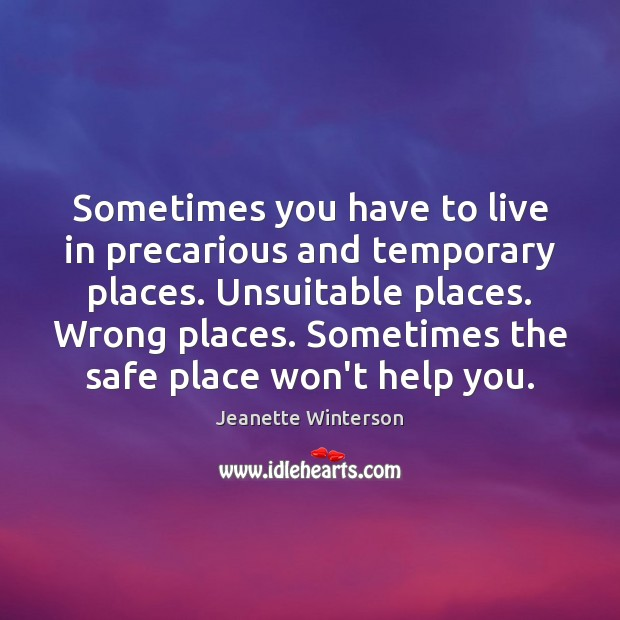 Sometimes you have to live in precarious and temporary places. Unsuitable places. Jeanette Winterson Picture Quote