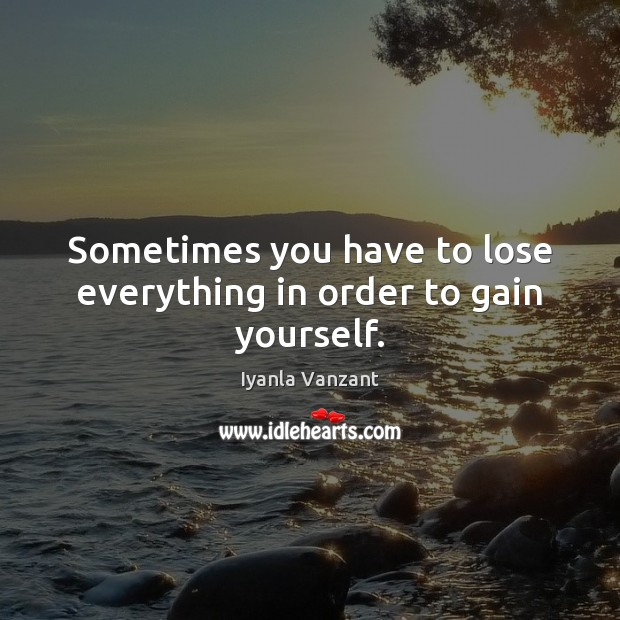 Sometimes you have to lose everything in order to gain yourself. Image
