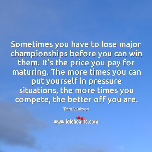 Sometimes you have to lose major championships before you can win them. Price You Pay Quotes Image
