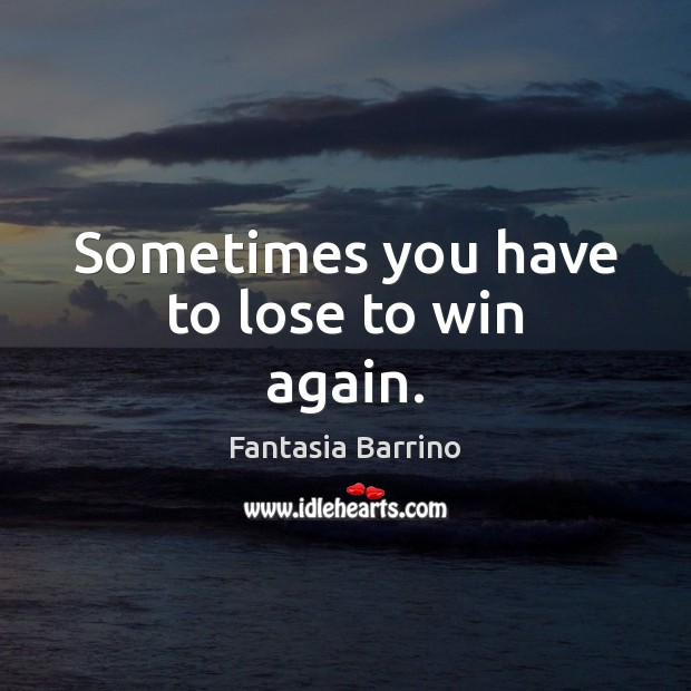 Sometimes you have to lose to win again. Fantasia Barrino Picture Quote