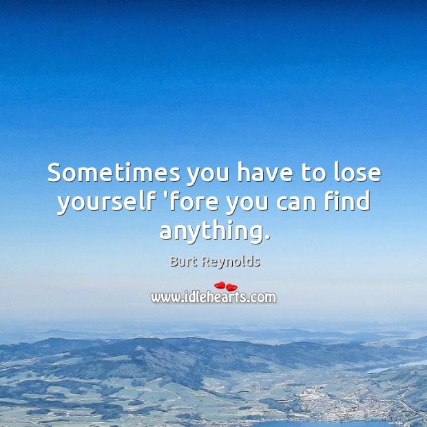 Sometimes you have to lose yourself 'fore you can find anything. Burt Reynolds Picture Quote
