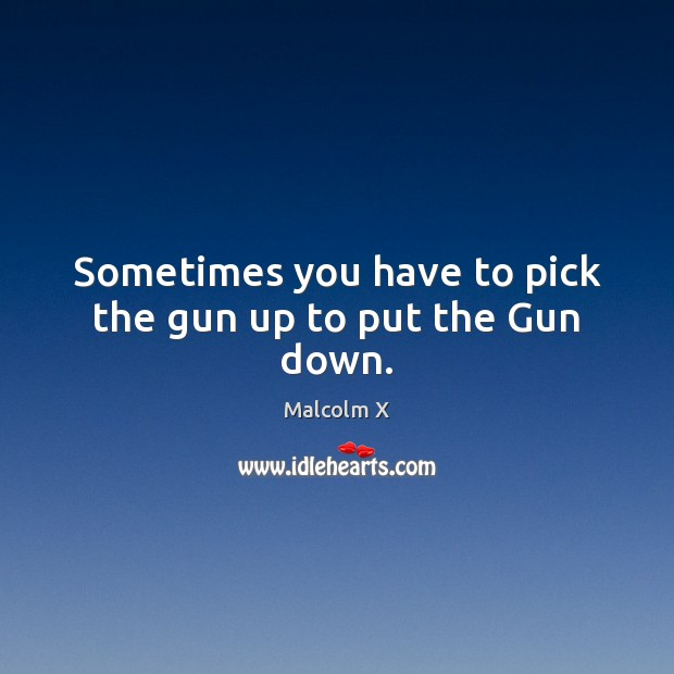 Sometimes you have to pick the gun up to put the Gun down. Malcolm X Picture Quote
