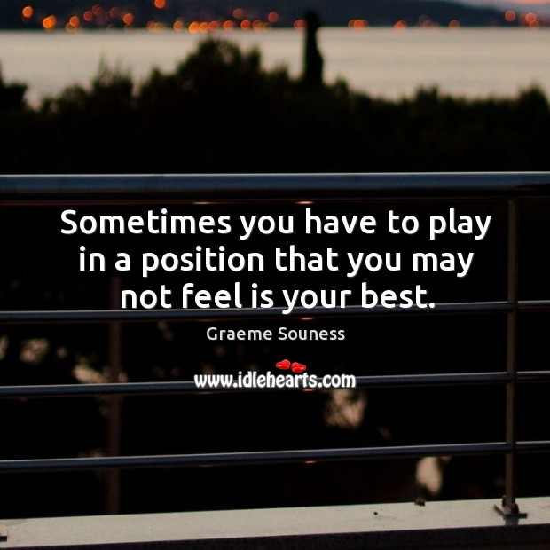 Sometimes you have to play in a position that you may not feel is your best. Graeme Souness Picture Quote