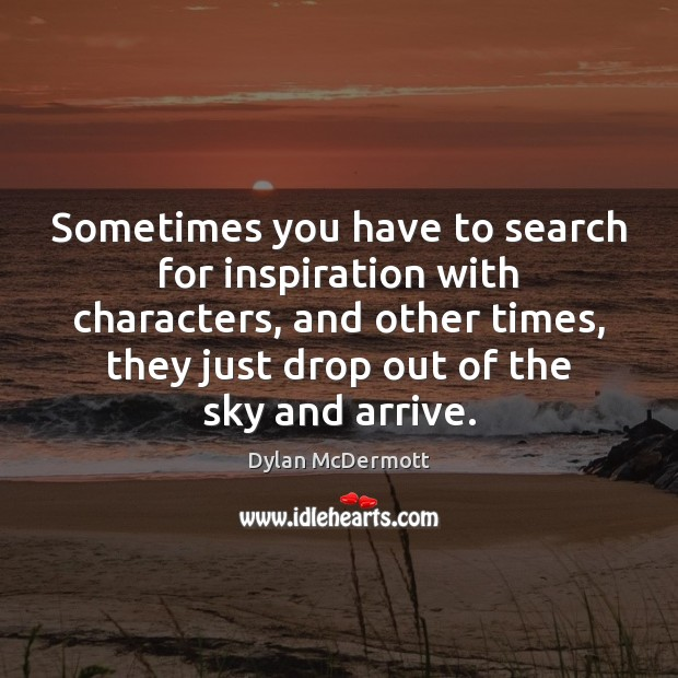 Sometimes you have to search for inspiration with characters, and other times, Dylan McDermott Picture Quote
