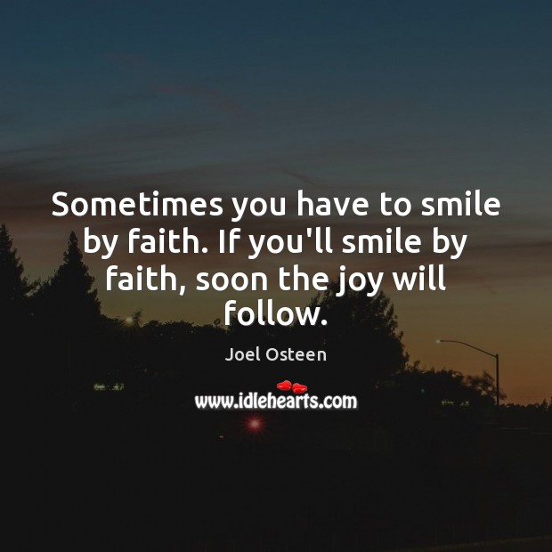 Image, Sometimes you have to smile by faith. If you'll smile by faith, soon the joy will follow.